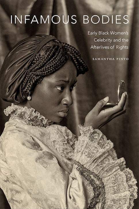 Infamous Bodies: Early Black Women's Celebrity and the Afterlives of Rights
